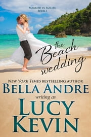 The Beach Wedding (Married in Malibu, Book 1) ebook by Lucy Kevin, Bella Andre