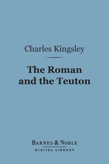 The Roman and the Teuton (Barnes & Noble Digital Library) - A Series of Lectures ebook by Charles Kingsley