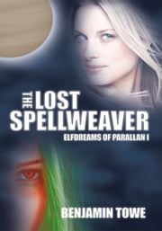 The Lost Spellweaver - Elfdreams of Parallan I ebook by Benjamin Towe