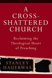 A Cross-Shattered Church - Reclaiming the Theological Heart of Preaching ebook by Stanley Hauerwas