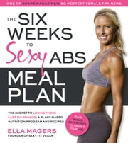 The Six Weeks to Sexy Abs Meal Plan - The Secret to Losing Those Last Six Pounds: A Plant-Based Nutrition Program and Recipes ebook by Ella Magers