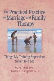 The Practical Practice of Marriage and Family Therapy - Things My Training Supervisor Never Told Me ebook by Terry S Trepper,Charles E Campbell,Mark O'Dell,Lorna L Hecker