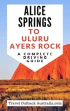 Alice Springs to Uluru/Ayers Rock Driving Guide ebook by Travel Outback Australia