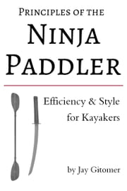 Principles of the Ninja Paddler: Efficiency & Style for Kayakers ebook by Jay Gitomer