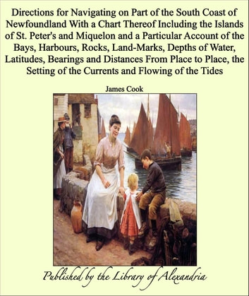 Directions for Navigating on Part of the South Coast of Newfoundland With a Chart Thereof Including the Islands of St. Peter's and Miquelon and a Particular Account of the Bays, Harbours, Rocks, Land-Marks, Depths of Water, Latitudes, Bearings and Di eBook by James Cook