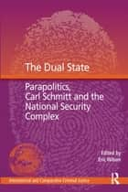 The Dual State - Parapolitics, Carl Schmitt and the National Security Complex ebook by Eric Wilson