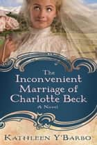 The Inconvenient Marriage of Charlotte Beck - A Novel ebook by Kathleen Y'Barbo