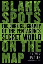 Blank Spots on the Map - The Dark Geography of the Pentagon's Secret World ebook by Trevor Paglen, Trevor Paglen
