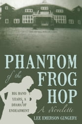 Phantom of the Frog Hop - A Novelette. BIG BAND YEARS, A DRAMA OF ENDEARMENT ebook by Lee Emerson Gingery