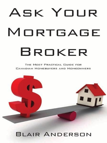 Ask Your Mortgage Broker: The Most Practical Guide For Canadian Homebuyers and Homeowners ebook by Blair Anderson