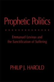Prophetic Politics - Emmanuel Levinas and the Sanctification of Suffering ebook by Philip J. Harold