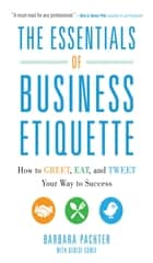 The Essentials of Business Etiquette: How to Greet, Eat, and Tweet Your Way to Success ebook by Barbara Pachter