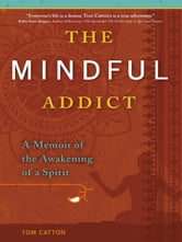 The Mindful Addict - A Memoir of the Awakening of a Spirit ebook by Tom Catton
