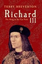 Richard III - The King in the Car Park ebook by Terry Breverton
