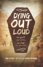 Dying Out Loud: No Guilt in Life. No Fear in Death ebook by Smucker, Shawn