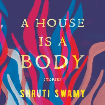 A House Is a Body - Stories audiobook by Shruti Swamy