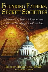 Founding Fathers, Secret Societies: Freemasons, Illuminati, Rosicrucians, and the Decoding of the Great Seal - Freemasons, Illuminati, Rosicrucians, and the Decoding of the Great Seal ebook by Robert Hieronimus, Ph.D.,Laura Cortner