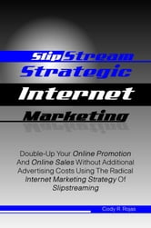 Slipstream Strategic Internet Marketing - Double-Up Your Online Promotion And Online Sales Without Additional Advertising Costs Using The Radical Internet Marketing Strategy Of Slipstreaming ebook by Cody R. Rojas