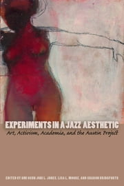 Experiments in a Jazz Aesthetic - Art, Activism, Academia, and the Austin Project ebook by Omi Osun Joni L. Jones,Lisa L. Moore,Sharon Bridgforth