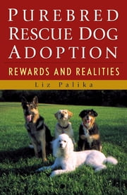 Purebred Rescue Dog Adoption - Rewards and Realities ebook by Liz Palika
