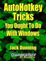 AutoHotkey Tricks You Ought To Do With Windows ebook by Jack Dunning