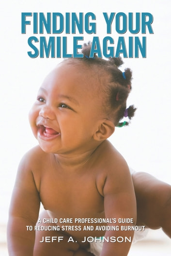 Finding Your Smile Again - A Child Care Professional's Guide to Reducing Stress and Avoiding Burnout ebook by Jeff A. Johnson