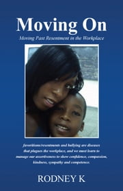 Moving on - Moving Past Resentment in the Workplace ebook by Rodney K
