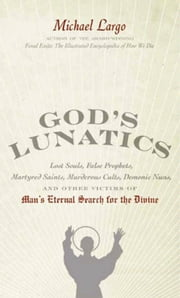 God's Lunatics - Lost Souls, False Prophets, Martyred Saints, Murderous Cults, Demonic Nuns, and Other Victims of Man's Eternal Search for the Divine ebook by Michael Largo