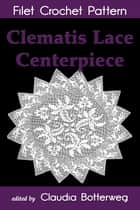 Clematis Lace Centerpiece Filet Crochet Pattern - Complete Instructions and Chart ebook by Claudia Botterweg, Cora Mowrey