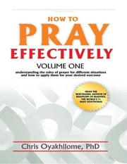 How to Pray Effectively: Volume One: Understanding the Rules of Prayer for Different Situations and How to Apply Them for Your Desired Outcome ebook by Chris Oyakhilome PhD