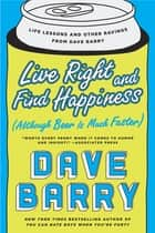 Live Right and Find Happiness (Although Beer is Much Faster) - Life Lessons and Other Ravings from Dave Barry ebook by Dave Barry