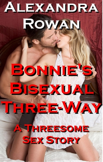 Bonnie's Bisexual Three Way: A Threesome Sex Story ebook by Alexandra Rowan