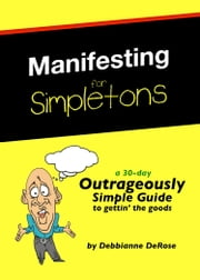 Manifesting for Simpletons: a 30-Day Outrageously Simple Guide to Gettin' the Goods ebook by Debbianne DeRose