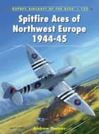 Spitfire Aces of Northwest Europe 1944-45 ebook by Andrew Thomas,Chris Thomas