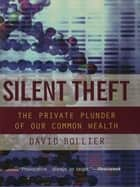 Silent Theft - The Private Plunder of Our Common Wealth 電子書 by David Bollier