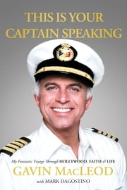 This Is Your Captain Speaking - My Fantastic Voyage Through Hollywood, Faith & Life ebook by Gavin MacLeod