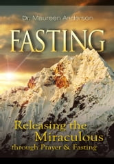 Fasting - Releasing the Miraculous Through Fasting and Prayer ebook by Anderson, Dr. Maureen