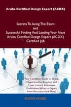 Aruba Certified Design Expert (ACDX) Secrets To Acing The Exam and Successful Finding And Landing Your Next Aruba Certified Design Expert (ACDX) Certified Job ebook by Hobbs Roger
