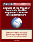 Analysis of the Threat of Genetically Modified Organisms (GMOs) for Biological Warfare - Bioweapons, Biowar, Bioterrorism, Biotechnology, Synthesized DNA, Pathogens, Toxins, Weaponization ebook by Progressive Management