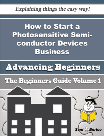How to Start a Photosensitive Semi-conductor Devices Business (Beginners Guide) - How to Start a Photosensitive Semi-conductor Devices Business (Beginners Guide) ebook by Colby Acosta