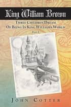 King William Brown - Three Children Dream of Being in King Williams World ebook by John Cotter