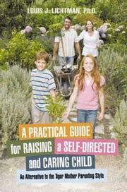 A Practical Guide for Raising a Self-Directed and Caring Child - An Alternative to the Tiger Mother Parenting Style ebook by Louis J. Lichtman, Ph.D.