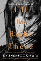 I'll Be Right There - A Novel ebook by Kyung-Sook Shin, Sora Kim-Russell