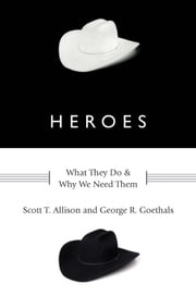 Heroes:What They Do and Why We Need Them - What They Do and Why We Need Them ebook by Scott T. Allison,George R. Goethals