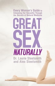 Great Sex, Naturally - Every Woman's Guide to Enhancing Her Sexuality Through the Secrets of Natural Medicine ebook by Dr. Laurie Steelsmith,Alex Steelsmith
