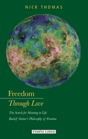 Freedom Through Love - The Search for Meaning in Life:  Rudolf Steiner's Philosophy of Freedom ebook by Nick Thomas
