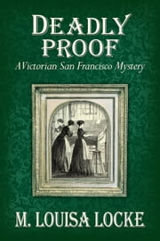 Deadly Proof: A Victorian San Francisco Mystery - Victorian San Francisco Mystery, #4 ebook by M. Louisa Locke