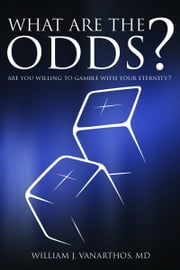 What Are the Odds?: Are You Willing to Gamble with Your Eternity? ebook by William J Vanarthos M.D.