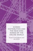 Screen Distribution and the New King Kongs of the Online World ebook by Stuart Cunningham, Jon Silver