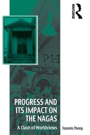 Progress and Its Impact on the Nagas - A Clash of Worldviews ebook by Tezenlo Thong